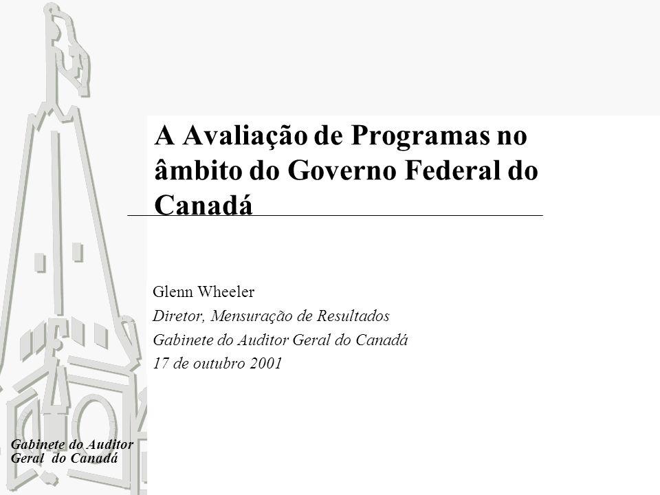 Gabinete do Auditor Geral do Canadá A Avaliação de Programas no âmbito do Governo Federal do Canadá Glenn Wheeler Diretor, Mensuração de Resultados Ga
