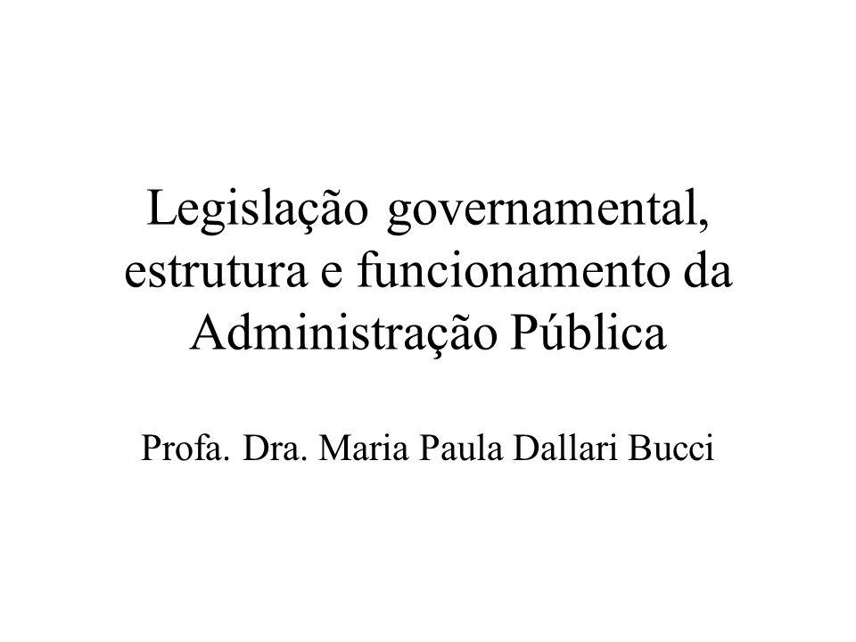 Legislação governamental, estrutura e funcionamento da Administração Pública Profa. Dra. Maria Paula Dallari Bucci