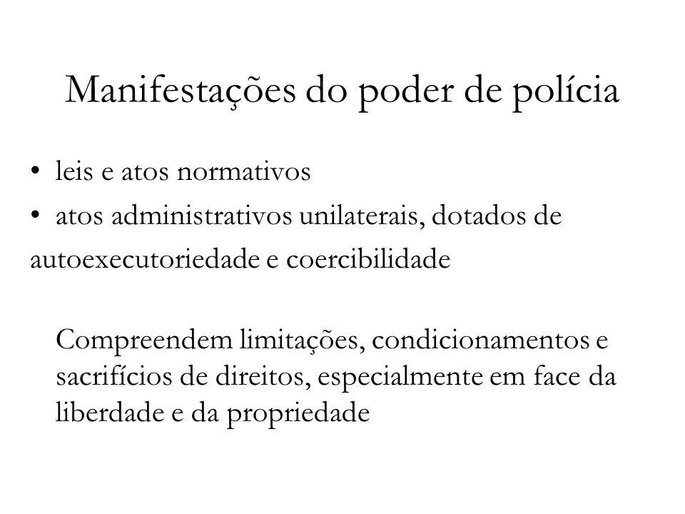 Manifestações do poder de polícia leis e atos normativos atos administrativos unilaterais, dotados de autoexecutoriedade e coercibilidade Compreendem