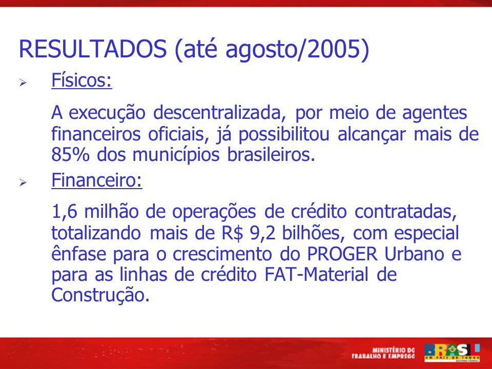 RESULTADOS (até agosto/2005) Físicos: A execução descentralizada, por meio de agentes financeiros oficiais, já possibilitou alcançar mais de 85% dos m