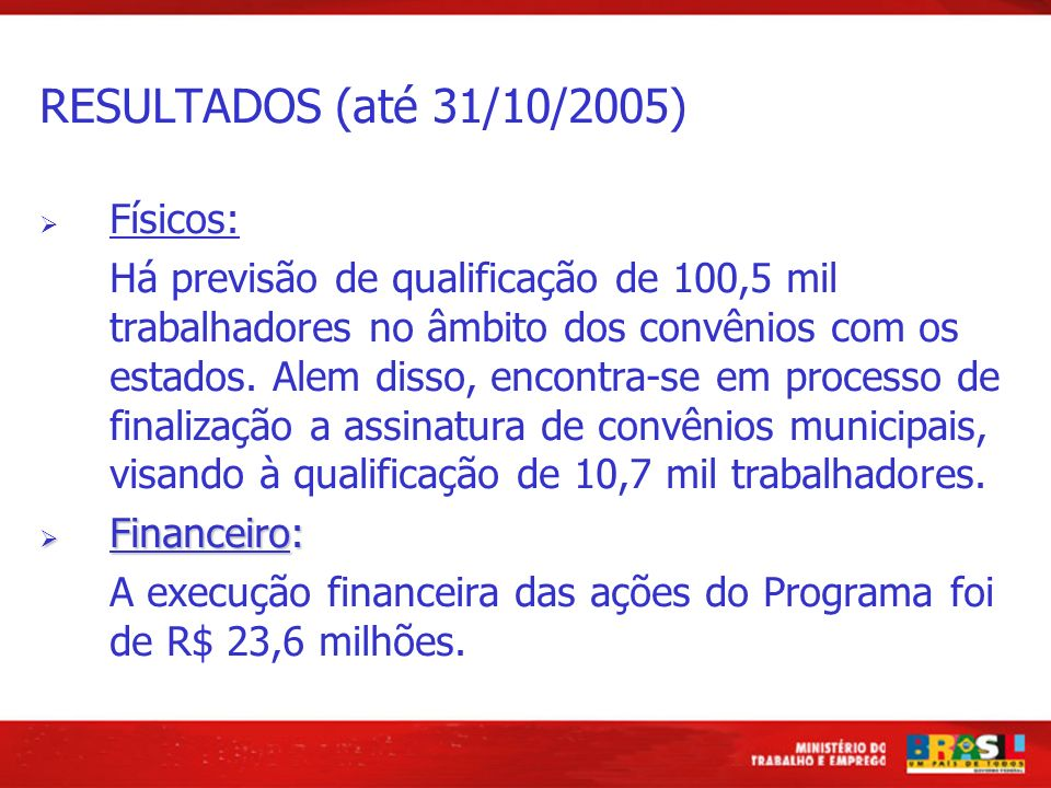 RESULTADOS (até 31/10/2005) Físicos: Há previsão de qualificação de 100,5 mil trabalhadores no âmbito dos convênios com os estados. Alem disso, encont