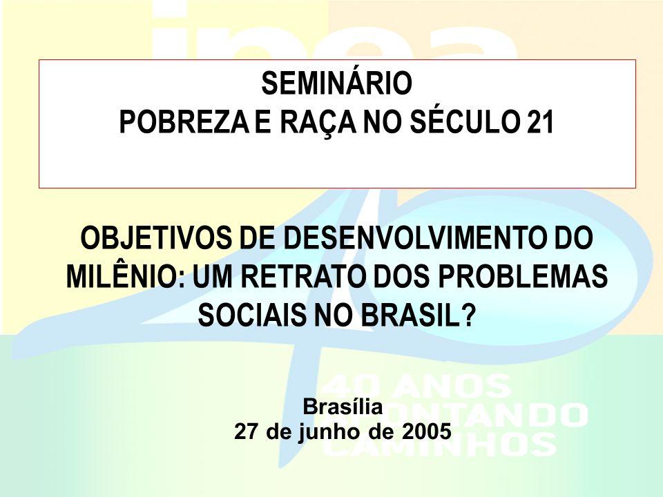SEMINÁRIO POBREZA E RAÇA NO SÉCULO 21 OBJETIVOS DE DESENVOLVIMENTO DO MILÊNIO: UM RETRATO DOS PROBLEMAS SOCIAIS NO BRASIL? Brasília 27 de junho de 200