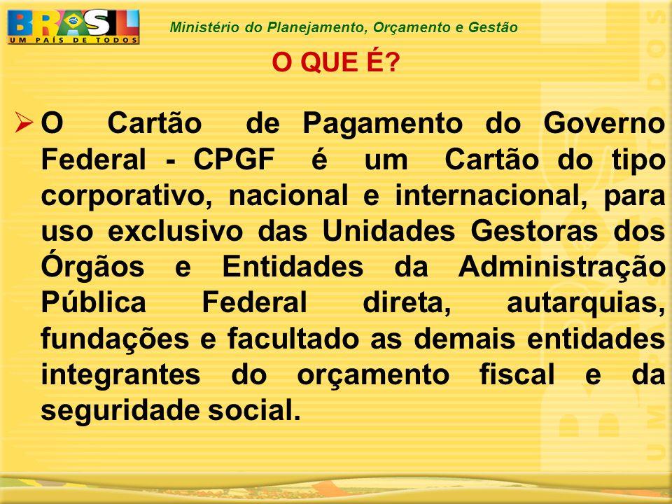 Ministério do Planejamento, Orçamento e Gestão O QUE É? O Cartão de Pagamento do Governo Federal - CPGF é um Cartão do tipo corporativo, nacional e in