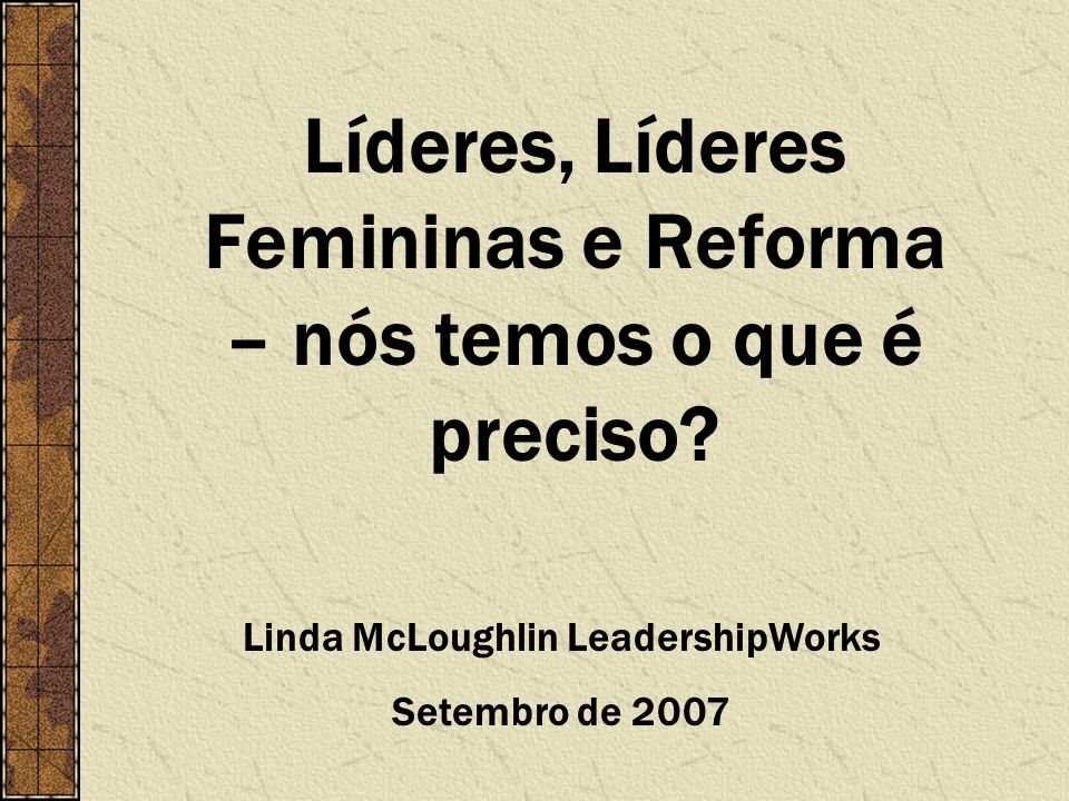 Líderes, Líderes Femininas e Reforma – nós temos o que é preciso? Linda McLoughlin LeadershipWorks Setembro de 2007