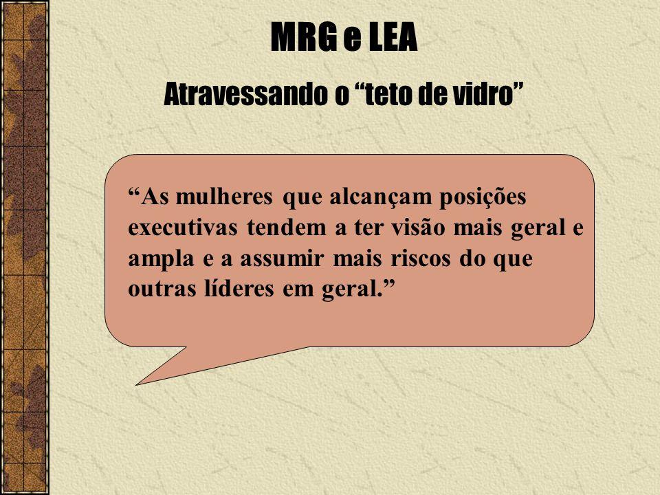 MRG e LEA Atravessando o teto de vidro As mulheres que alcançam posições executivas tendem a ter visão mais geral e ampla e a assumir mais riscos do q