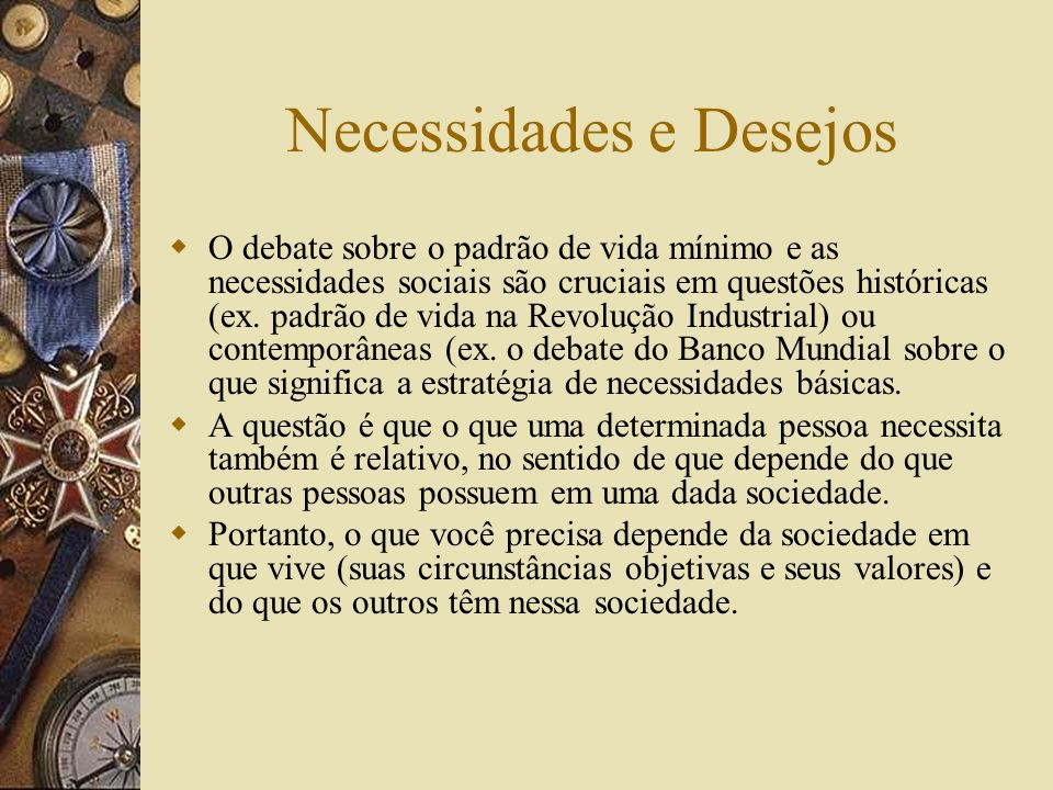 Necessidades e Desejos As Necessidades são relativas aos objetivos para os quais os recursos em questão são necessários; Necessidades são relativas ao