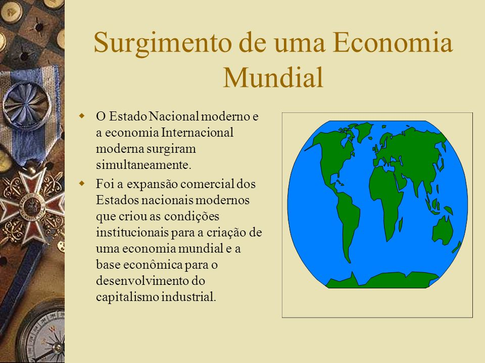 Surgimento de uma Economia Mundial As Relações Econômicas entre povos distintos antecedeu o estabelecimento de relações políticas e culturais pacífica