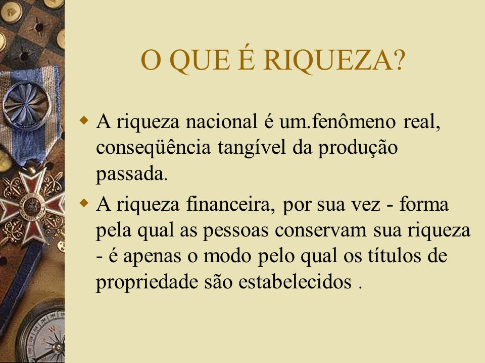O QUE É RIQUEZA.A riqueza nacional é um.fenômeno real, conseqüência tangível da produção passada.