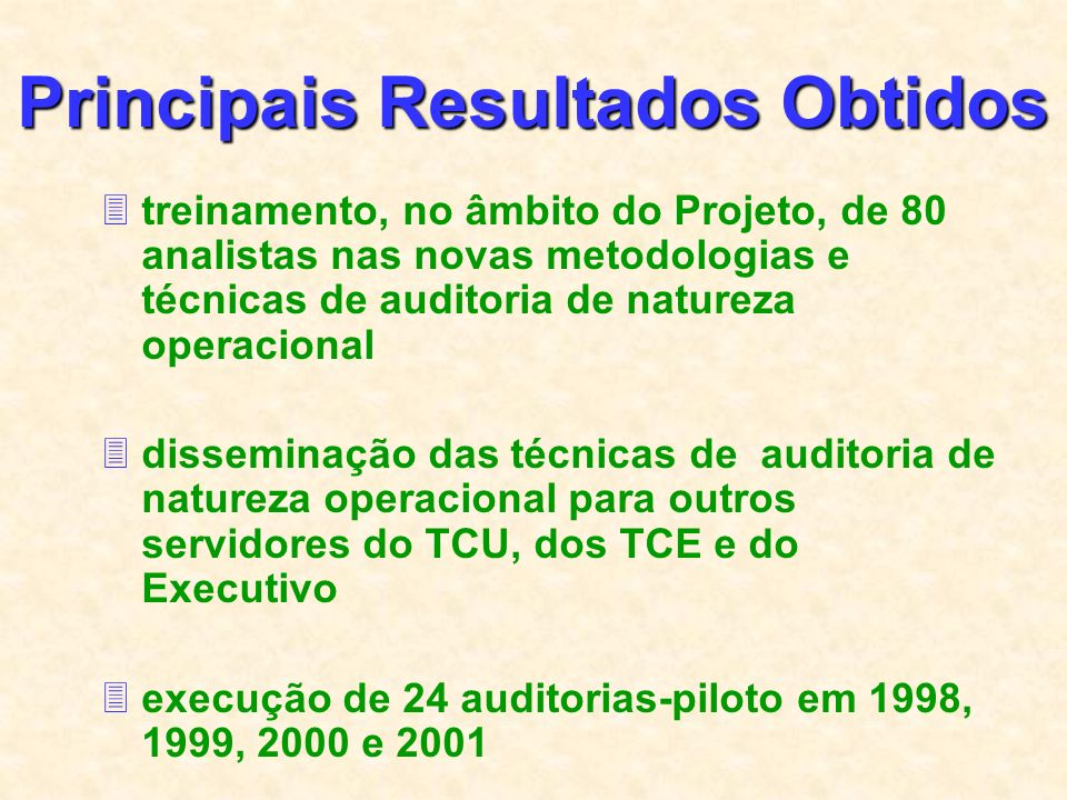 Principais Resultados Obtidos 3treinamento, no âmbito do Projeto, de 80 analistas nas novas metodologias e técnicas de auditoria de natureza operacional 3disseminação das técnicas de auditoria de natureza operacional para outros servidores do TCU, dos TCE e do Executivo 3execução de 24 auditorias-piloto em 1998, 1999, 2000 e 2001