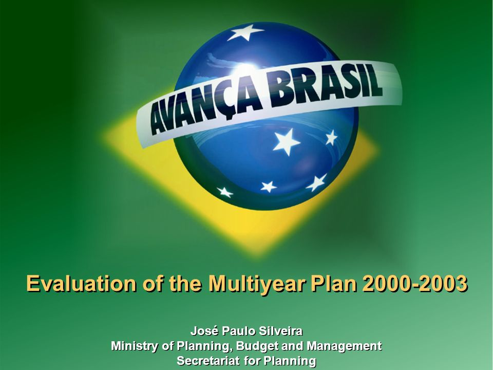 1 Evaluation of the Multiyear Plan José Paulo Silveira Ministry of Planning, Budget and Management Secretariat for Planning José Paulo Silveira Ministry of Planning, Budget and Management Secretariat for Planning