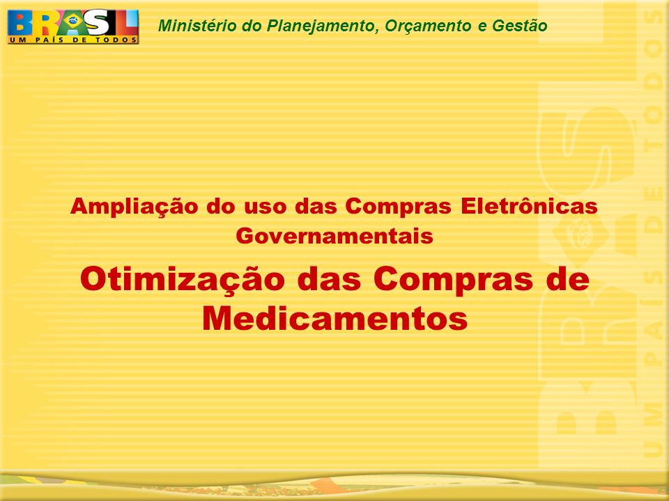 Ministério do Planejamento, Orçamento e Gestão Ampliação do uso das Compras Eletrônicas Governamentais Otimização das Compras de Medicamentos