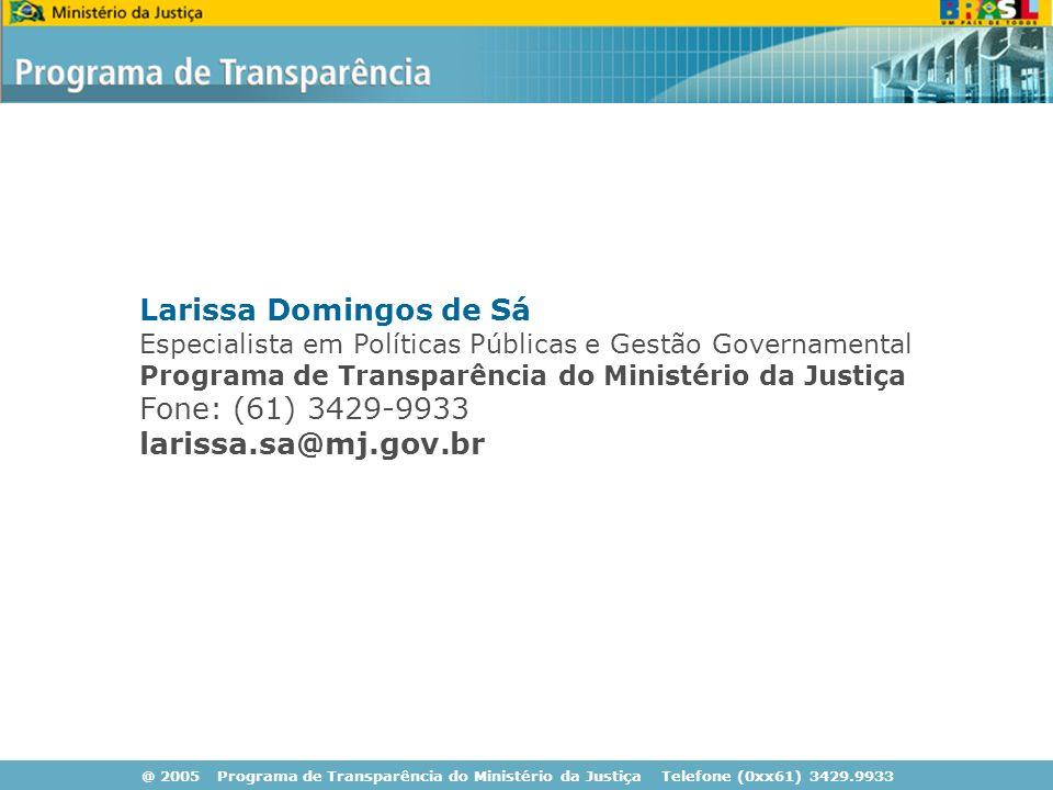 @ 2005 Programa de Transparência do Ministério da Justiça Telefone (0xx61) 3429.9933 Larissa Domingos de Sá Especialista em Políticas Públicas e Gestão Governamental Programa de Transparência do Ministério da Justiça Fone: (61) 3429-9933 larissa.sa@mj.gov.br