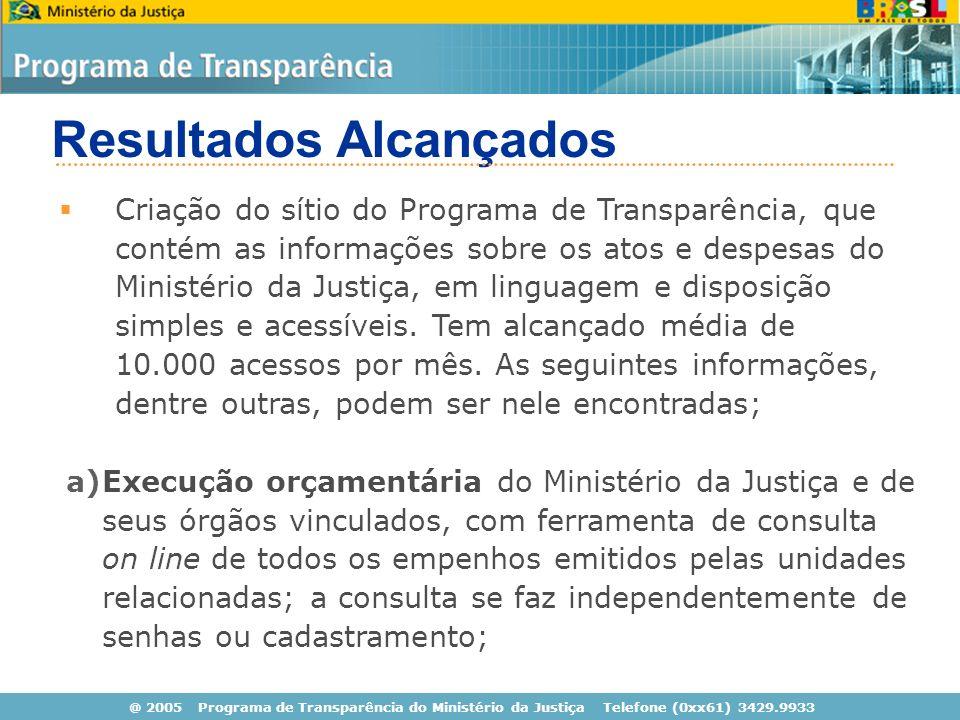 @ 2005 Programa de Transparência do Ministério da Justiça Telefone (0xx61) 3429.9933 Resultados Alcançados Criação do sítio do Programa de Transparência, que contém as informações sobre os atos e despesas do Ministério da Justiça, em linguagem e disposição simples e acessíveis.