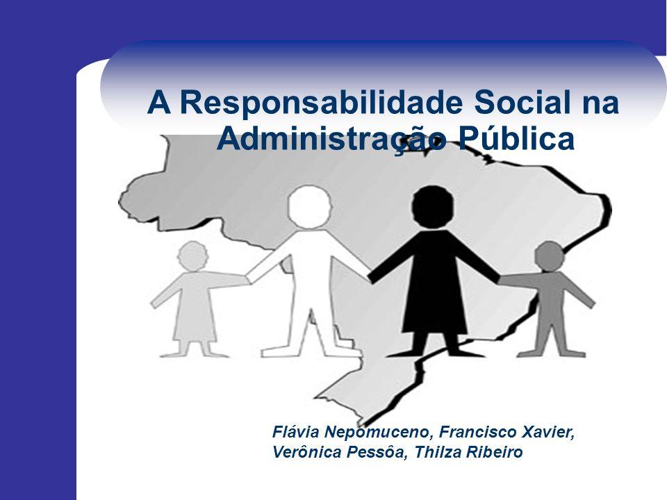 A Responsabilidade Social na Administração Pública Flávia Nepomuceno, Francisco Xavier, Verônica Pessôa, Thilza Ribeiro