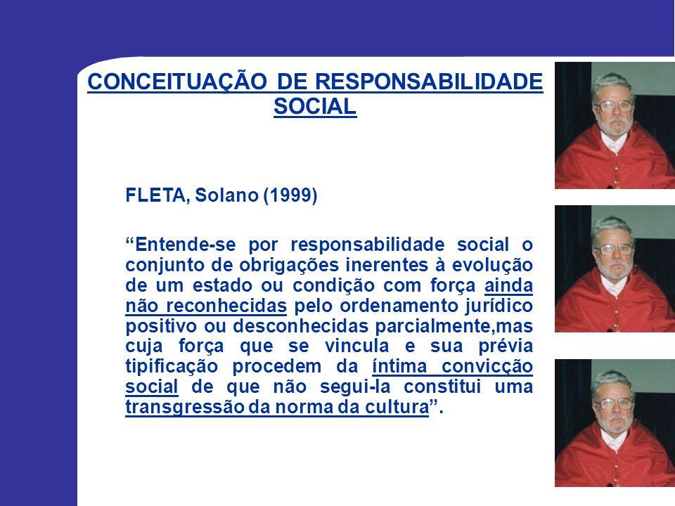 CONCEITUAÇÃO DE RESPONSABILIDADE SOCIAL FLETA, Solano (1999) Entende-se por responsabilidade social o conjunto de obrigações inerentes à evolução de u