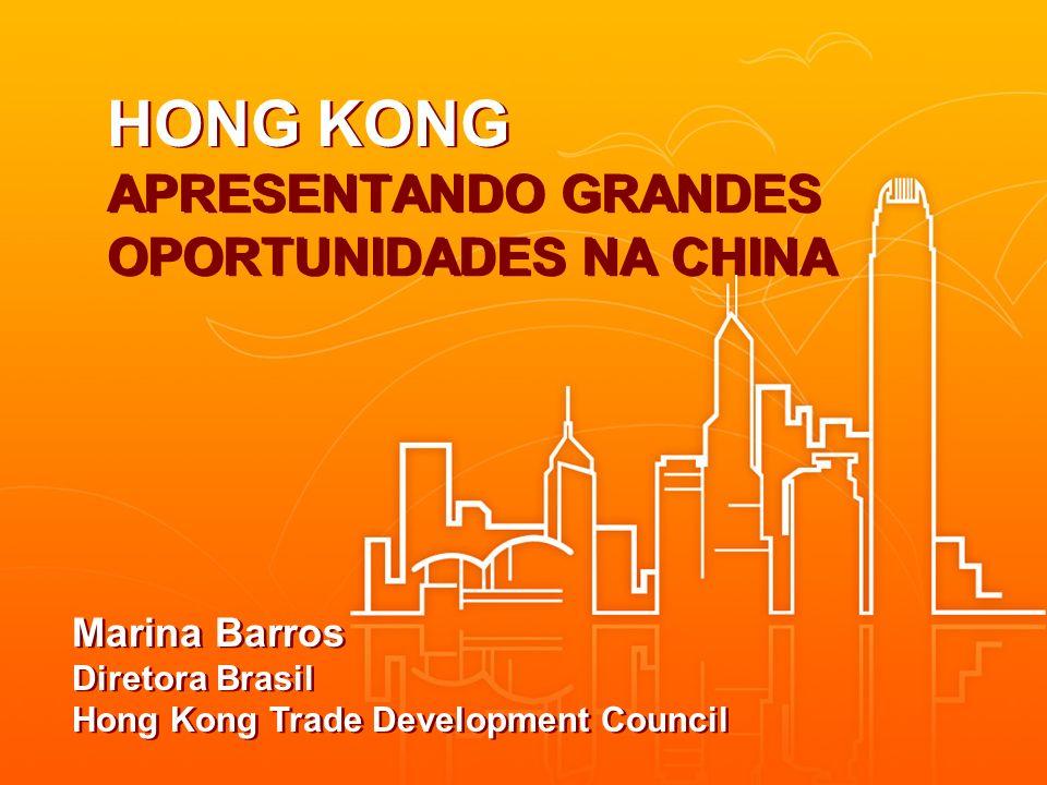 HONG KONG APRESENTANDO GRANDES OPORTUNIDADES NA CHINA Marina Barros Diretora Brasil Hong Kong Trade Development Council