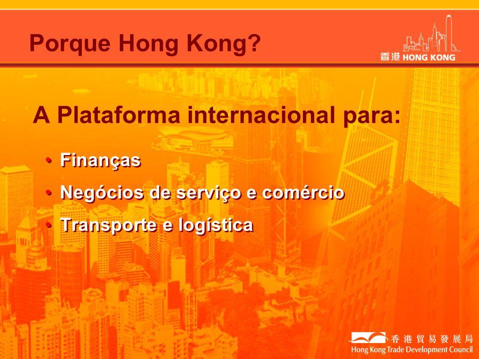 Porque Hong Kong? A Plataforma internacional para: Finanças Negócios de serviço e comércio Transporte e logística Finanças Negócios de serviço e comér