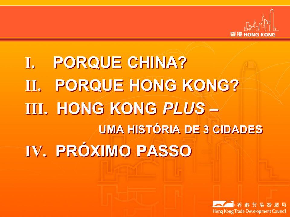 I. PORQUE CHINA? II. PORQUE HONG KONG? III. HONG KONG PLUS – UMA HISTÓRIA DE 3 CIDADES IV. PRÓXIMO PASSO I. PORQUE CHINA? II. PORQUE HONG KONG? III. H