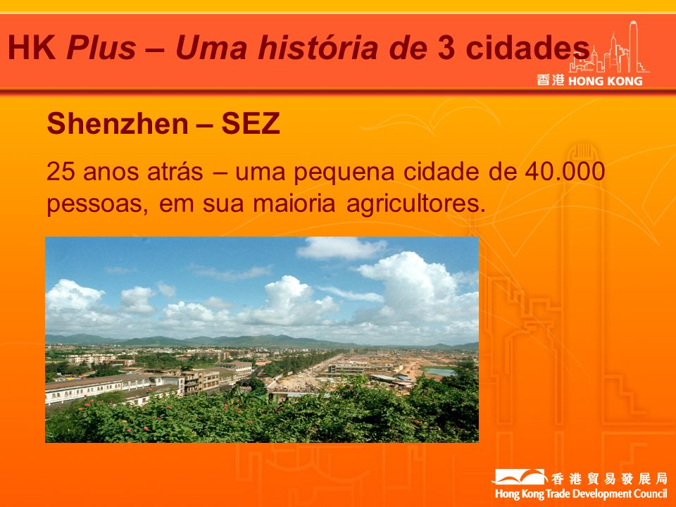 HK Plus – Uma história de 3 cidades Shenzhen – SEZ 25 anos atrás – uma pequena cidade de 40.000 pessoas, em sua maioria agricultores.