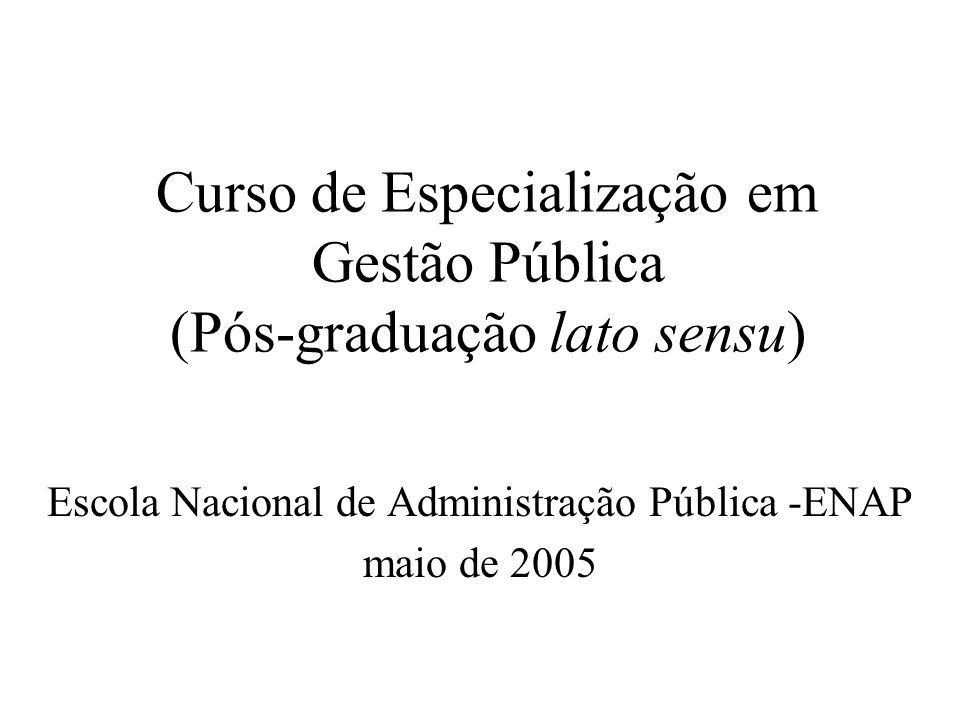 Curso de Especialização em Gestão Pública (Pós-graduação lato sensu) Escola Nacional de Administração Pública -ENAP maio de 2005