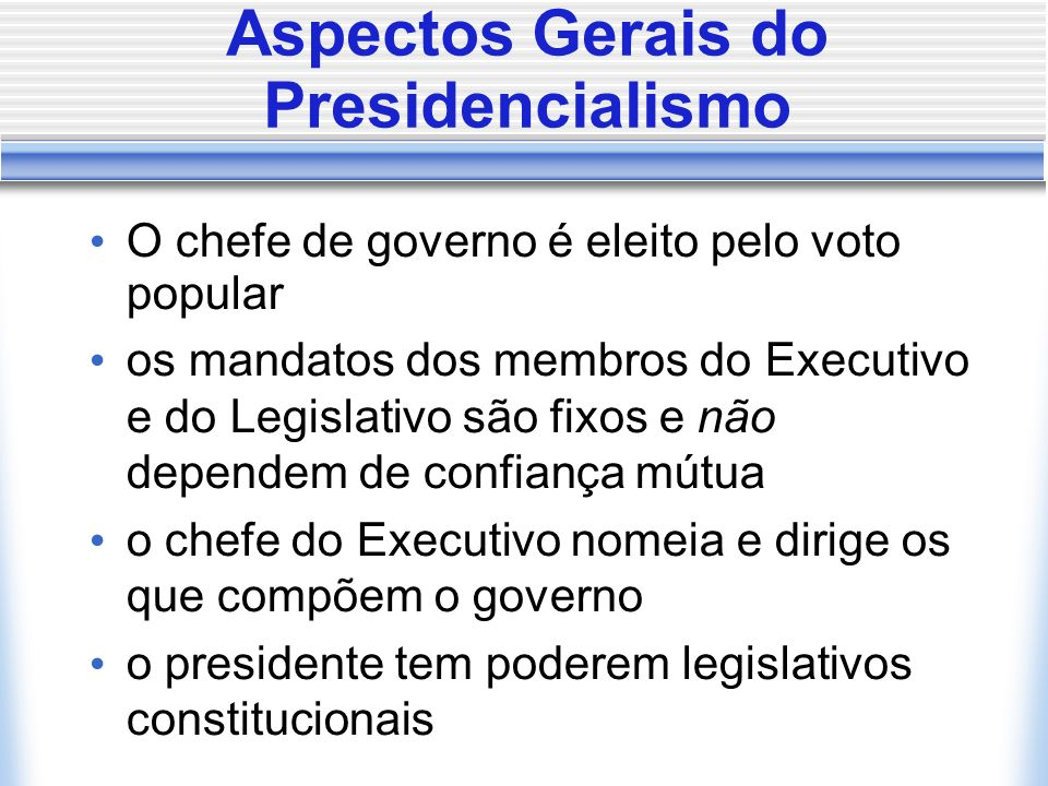 Aspectos Gerais do Presidencialismo O chefe de governo é eleito pelo voto popular os mandatos dos membros do Executivo e do Legislativo são fixos e nã