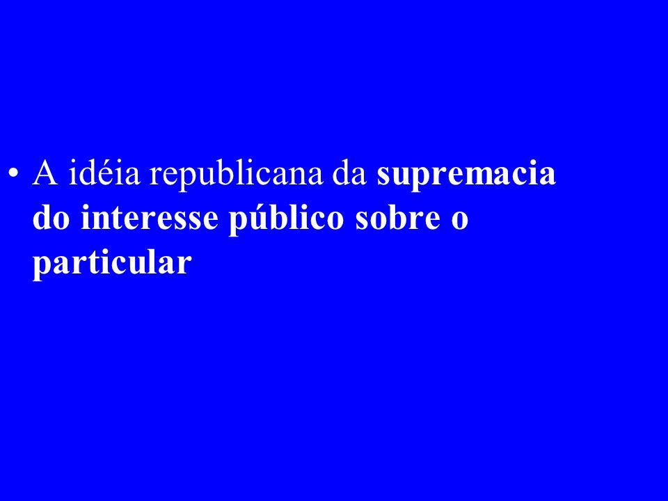 A idéia republicana da supremacia do interesse público sobre o particular
