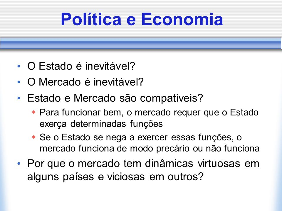 Política e Economia O Estado é inevitável? O Mercado é inevitável? Estado e Mercado são compatíveis? Para funcionar bem, o mercado requer que o Estado