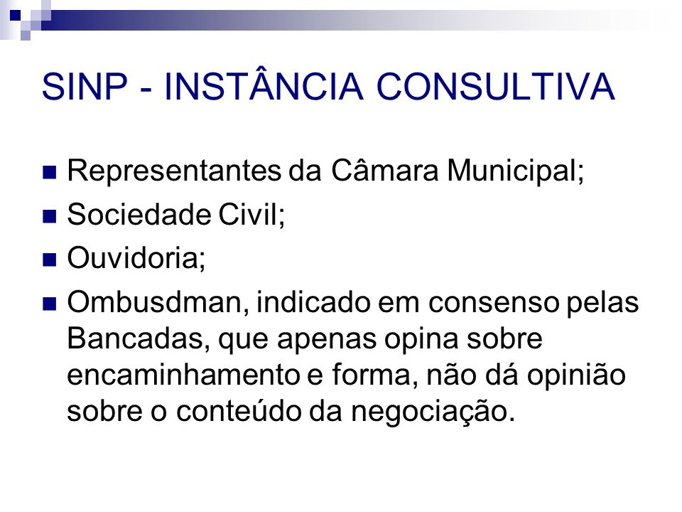SINP - INSTÂNCIA CONSULTIVA Representantes da Câmara Municipal; Sociedade Civil; Ouvidoria; Ombusdman, indicado em consenso pelas Bancadas, que apenas