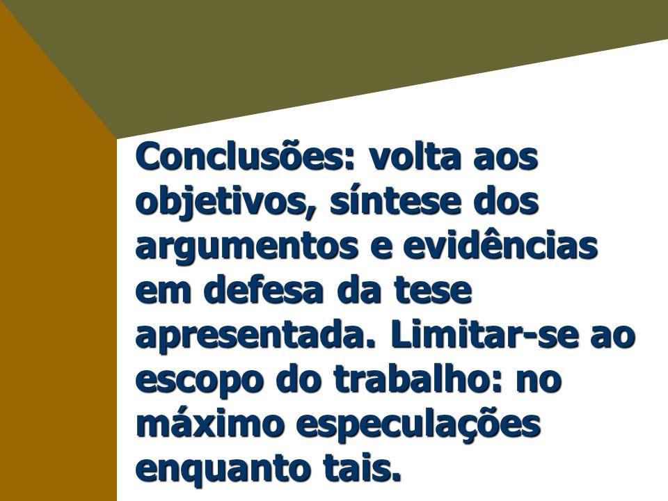 Conclusões: volta aos objetivos, síntese dos argumentos e evidências em defesa da tese apresentada. Limitar-se ao escopo do trabalho: no máximo especu