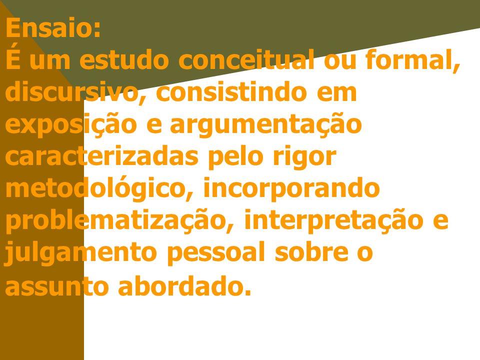 Ensaio: É um estudo conceitual ou formal, discursivo, consistindo em exposição e argumentação caracterizadas pelo rigor metodológico, incorporando pro