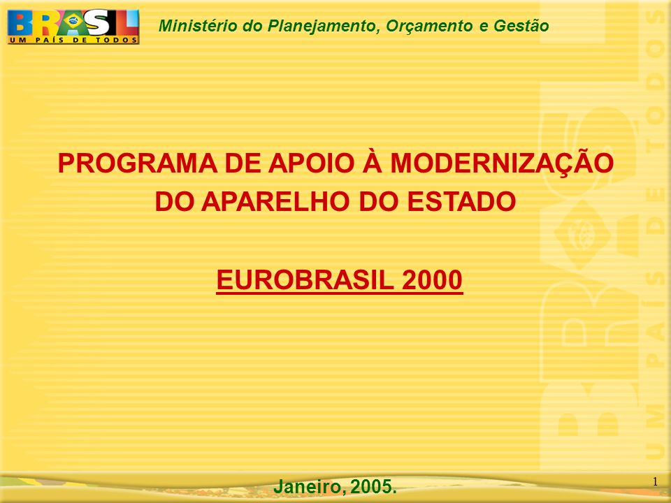Ministério do Planejamento, Orçamento e Gestão 1 PROGRAMA DE APOIO À MODERNIZAÇÃO DO APARELHO DO ESTADO EUROBRASIL 2000 Janeiro, 2005.