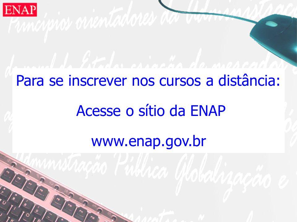 Para se inscrever nos cursos a distância: Acesse o sítio da ENAP www.enap.gov.br