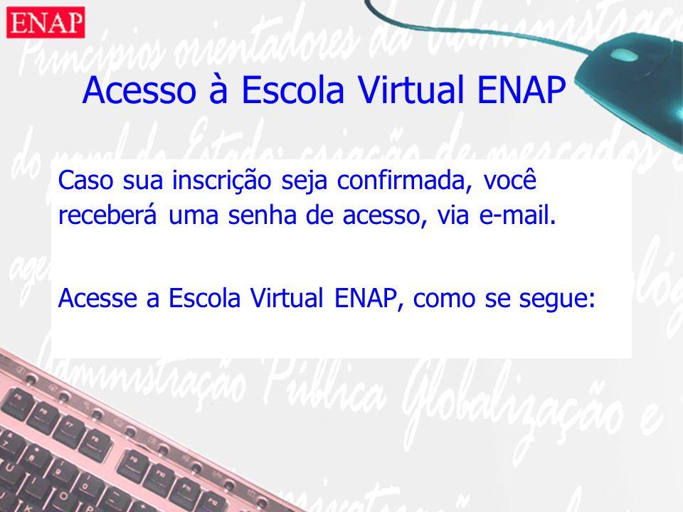 Acesso à Escola Virtual ENAP Caso sua inscrição seja confirmada, você receberá uma senha de acesso, via e-mail. Acesse a Escola Virtual ENAP, como se