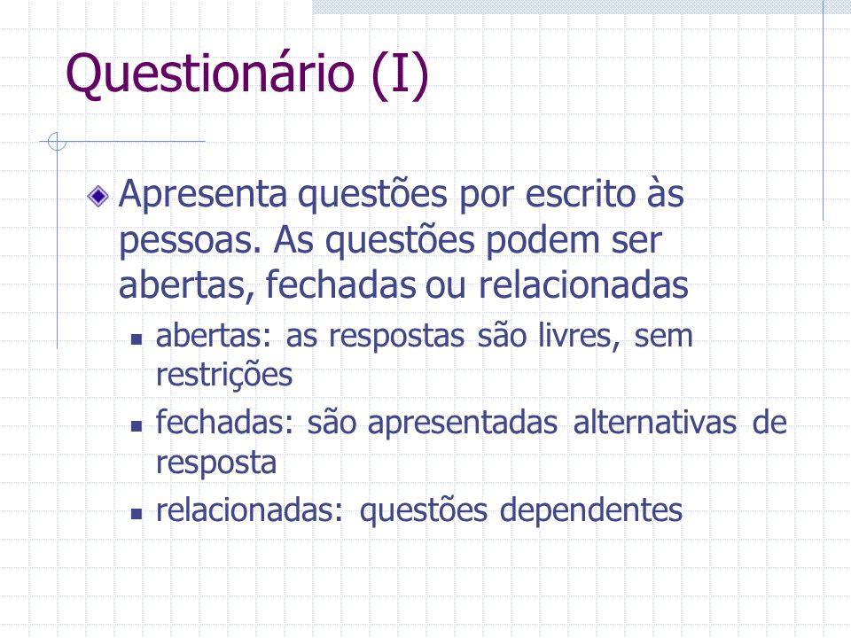Questionário (I) Apresenta questões por escrito às pessoas. As questões podem ser abertas, fechadas ou relacionadas abertas: as respostas são livres,