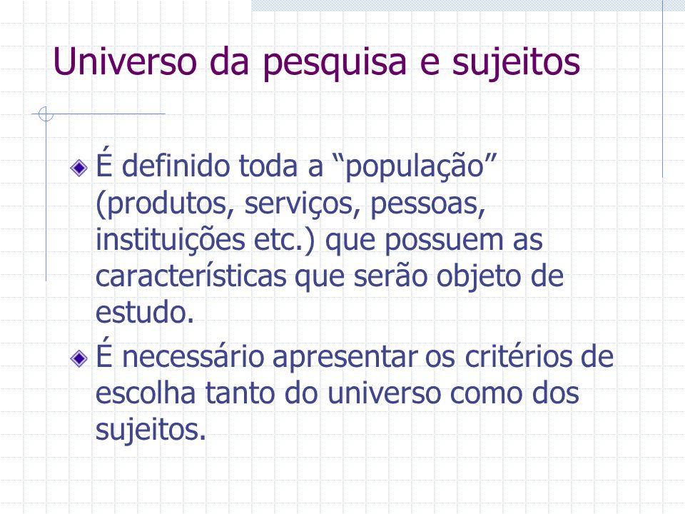 Universo da pesquisa e sujeitos É definido toda a população (produtos, serviços, pessoas, instituições etc.) que possuem as características que serão