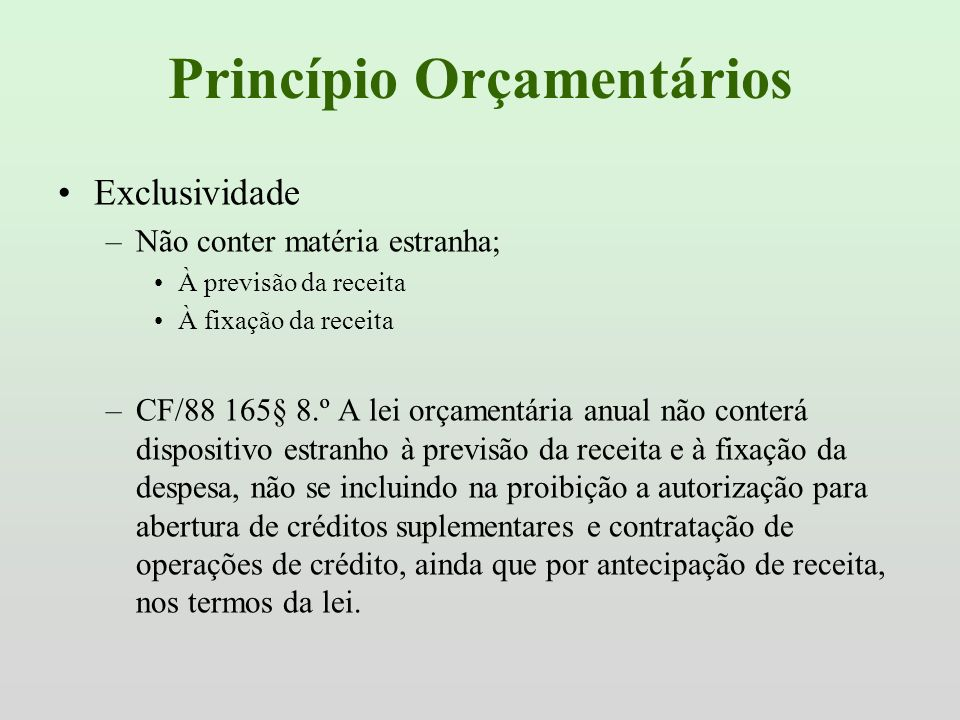 Princípio Orçamentários Exclusividade –Não conter matéria estranha; À previsão da receita À fixação da receita –CF/88 165§ 8.º A lei orçamentária anua