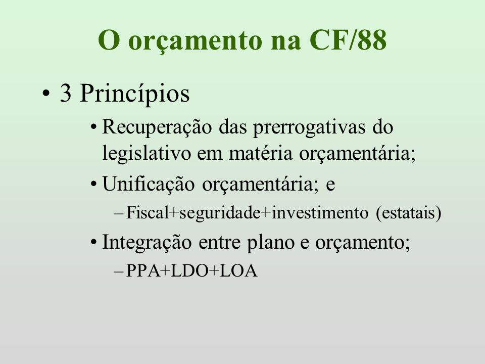 O orçamento na CF/88 3 Princípios Recuperação das prerrogativas do legislativo em matéria orçamentária; Unificação orçamentária; e –Fiscal+seguridade+