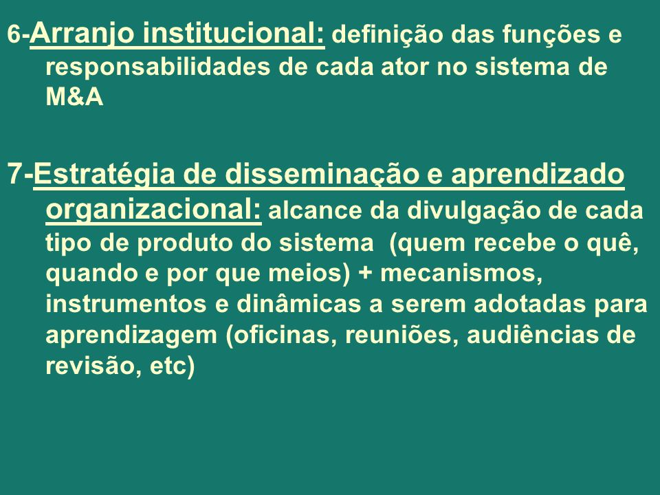 6- Arranjo institucional: definição das funções e responsabilidades de cada ator no sistema de M&A 7-Estratégia de disseminação e aprendizado organiza