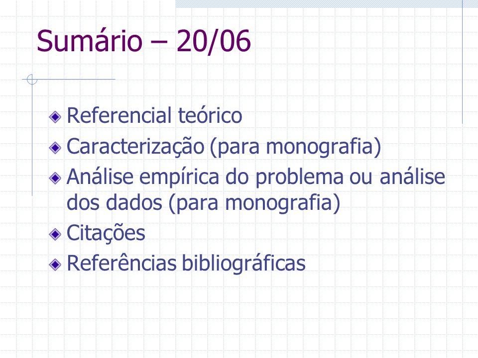 Sumário – 20/06 Referencial teórico Caracterização (para monografia) Análise empírica do problema ou análise dos dados (para monografia) Citações Refe
