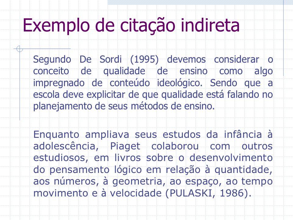 Exemplo de citação indireta Segundo De Sordi (1995) devemos considerar o conceito de qualidade de ensino como algo impregnado de conteúdo ideológico.