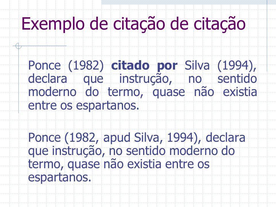 Exemplo de citação de citação Ponce (1982) citado por Silva (1994), declara que instrução, no sentido moderno do termo, quase não existia entre os esp