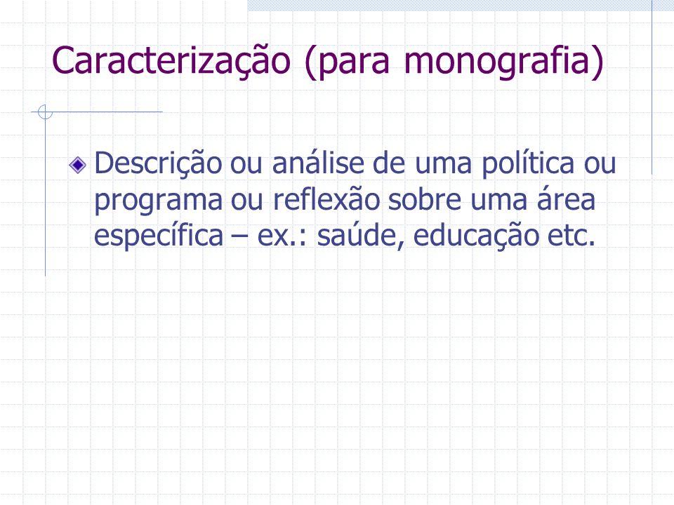 Caracterização (para monografia) Descrição ou análise de uma política ou programa ou reflexão sobre uma área específica – ex.: saúde, educação etc.