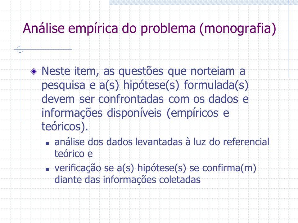 Análise empírica do problema (monografia) Neste item, as questões que norteiam a pesquisa e a(s) hipótese(s) formulada(s) devem ser confrontadas com o