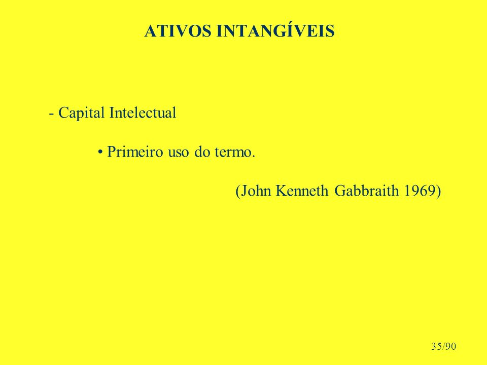 ATIVOS INTANGÍVEIS - Capital Intelectual Primeiro uso do termo. (John Kenneth Gabbraith 1969) 35/90