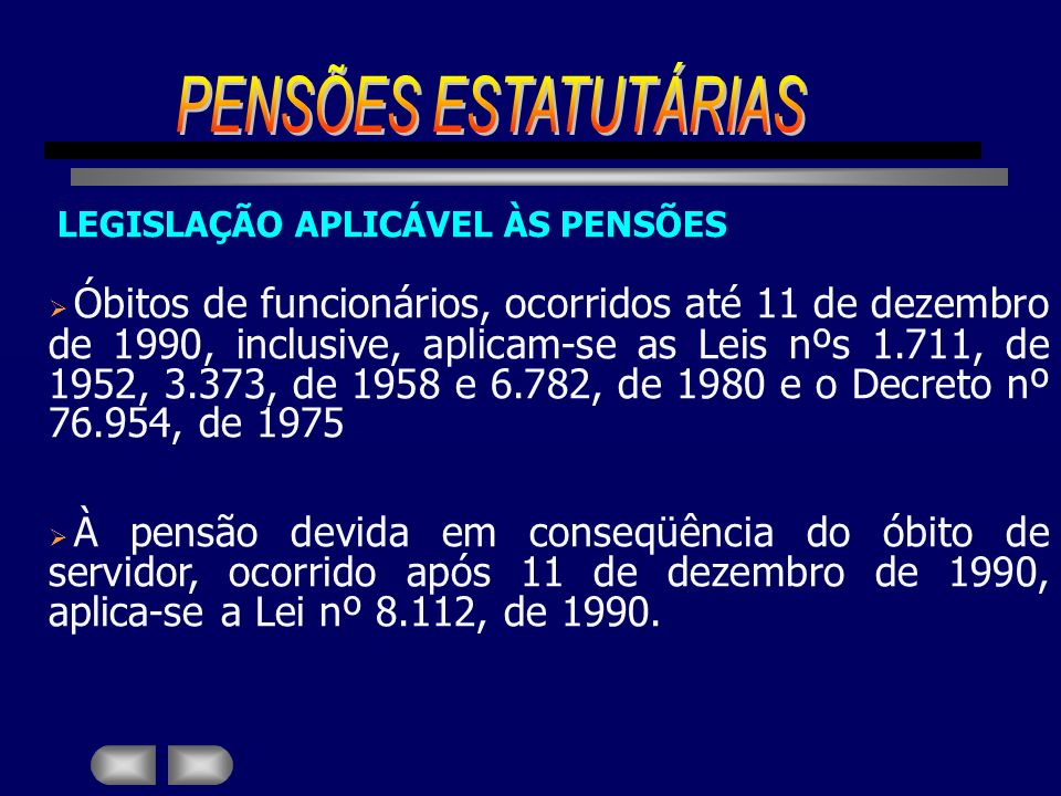 LEGISLAÇÃO APLICÁVEL ÀS PENSÕES Óbitos de funcionários, ocorridos até 11 de dezembro de 1990, inclusive, aplicam-se as Leis nºs 1.711, de 1952, 3.373,