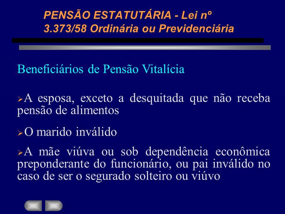 PENSÃO ESTATUTÁRIA - Lei nº 3.373/58 Ordinária ou Previdenciária Beneficiários de Pensão Vitalícia A esposa, exceto a desquitada que não receba pensão