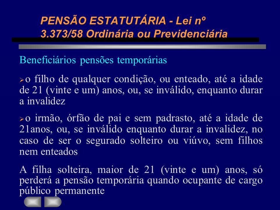 PENSÃO ESTATUTÁRIA - Lei nº 3.373/58 Ordinária ou Previdenciária Beneficiários pensões temporárias o filho de qualquer condição, ou enteado, até a ida