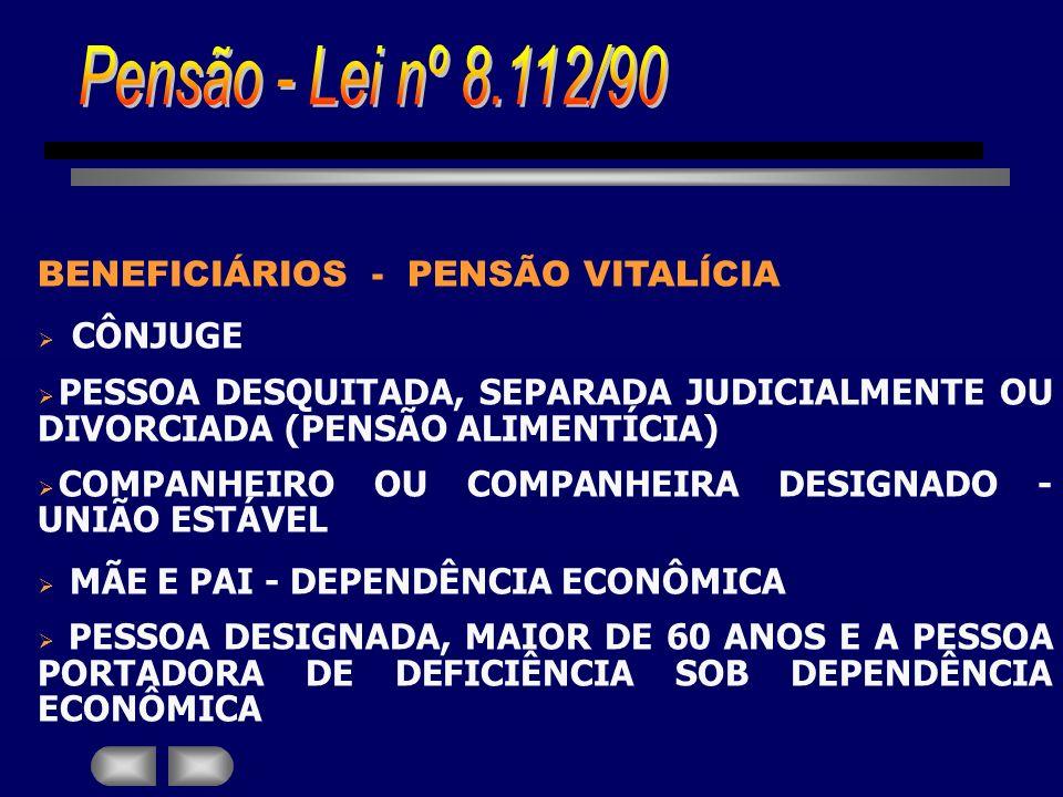 BENEFICIÁRIOS - PENSÃO VITALÍCIA CÔNJUGE PESSOA DESQUITADA, SEPARADA JUDICIALMENTE OU DIVORCIADA (PENSÃO ALIMENTÍCIA) COMPANHEIRO OU COMPANHEIRA DESIG
