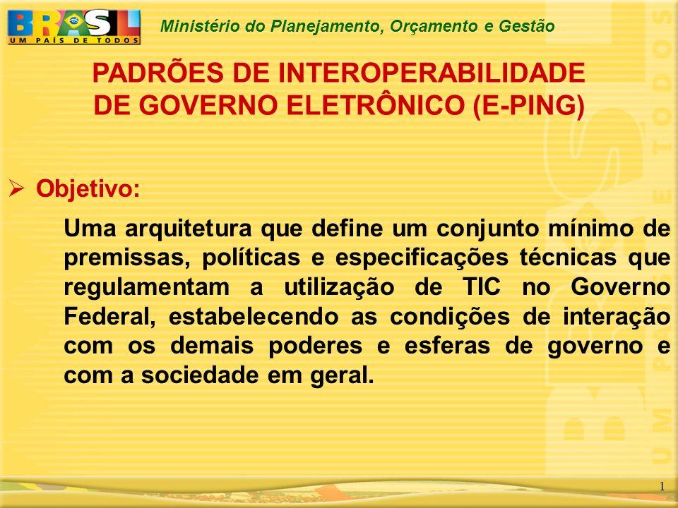 Ministério do Planejamento, Orçamento e Gestão 1 PADRÕES DE INTEROPERABILIDADE DE GOVERNO ELETRÔNICO (E-PING) Objetivo: Uma arquitetura que define um