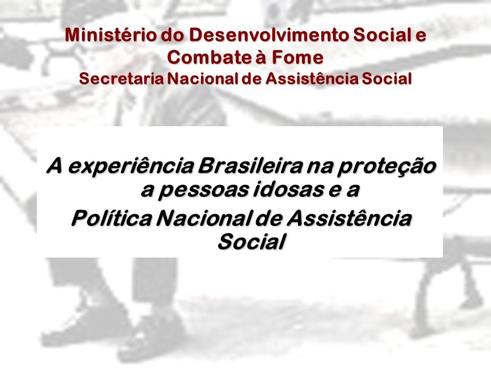 A experiência Brasileira na proteção a pessoas idosas e a Política Nacional de Assistência Social Ministério do Desenvolvimento Social e Combate à Fom